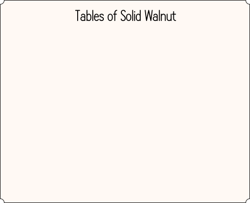 Tables of Solid Walnut
